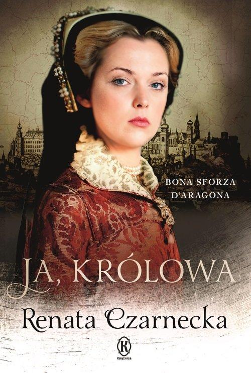 Ja, królowa Bona Sforza Daragona Renata Czarnecka