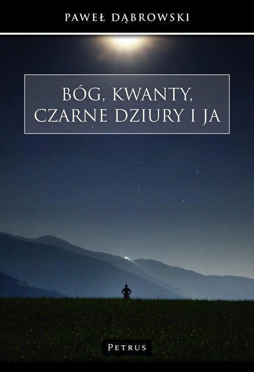 Bóg, kwanty, czarne dziury i ja Paweł Dąbrowski