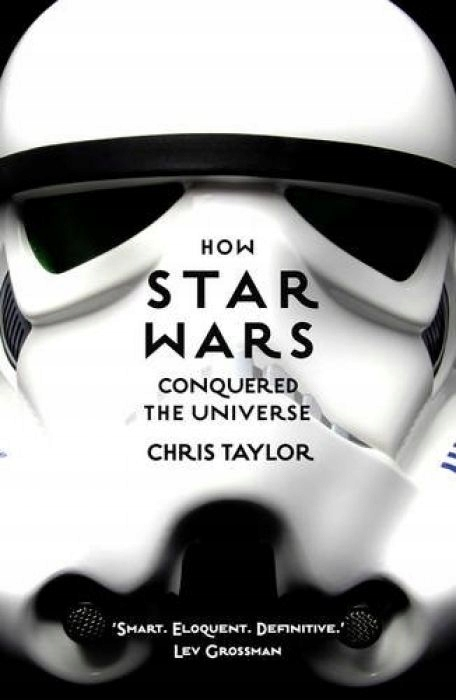 Chris Taylor How Star Wars Conquered the Universe