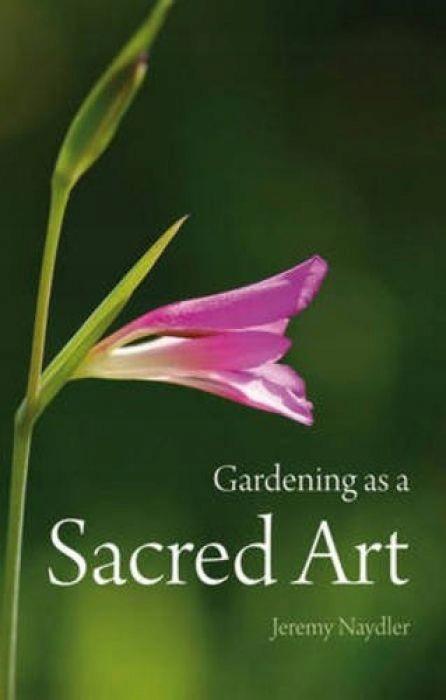 Jeremy Naydler Gardening as a Sacred Art
