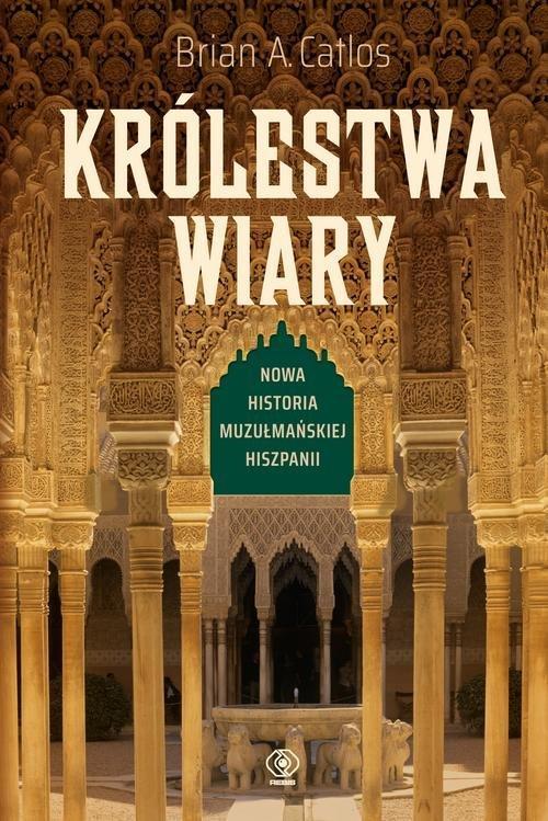 """""""Królestwa wiary. Nowa historia muzułmańskiej Hiszpanii"""" Brian A. Catlos – recenzja"""