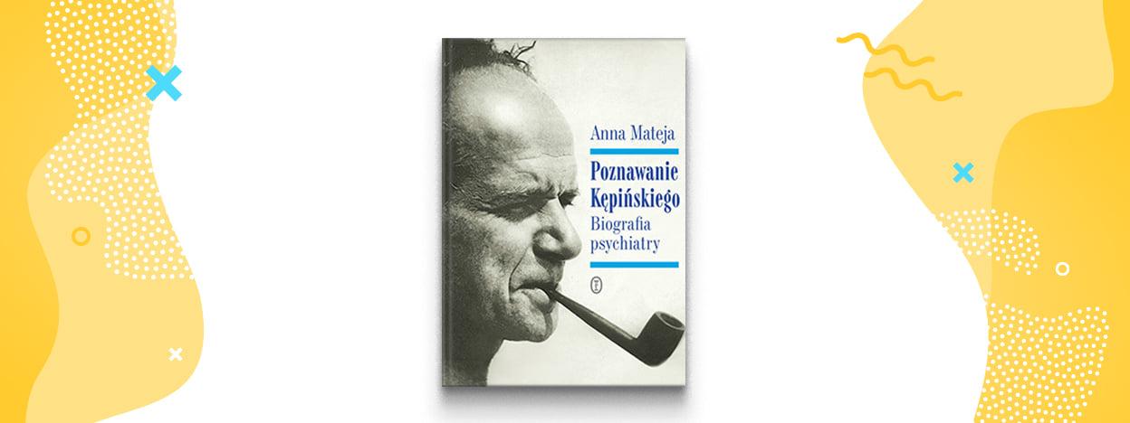 Poznawanie Kępińskiego. Biografia psychiatry – Anna Mateja