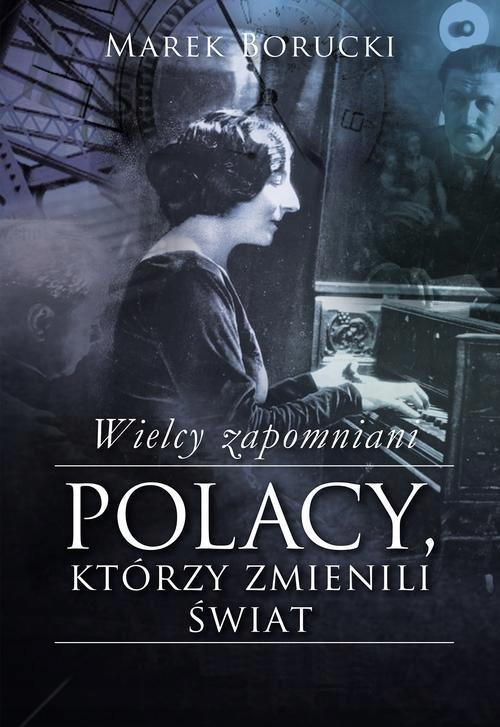 Wielcy zapomniani: Polacy, którzy zmienili świat.