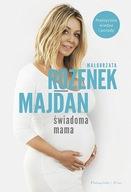 Świadoma mama Praktyczna wiedza i porady Małgorzata Rozenek-Majdan