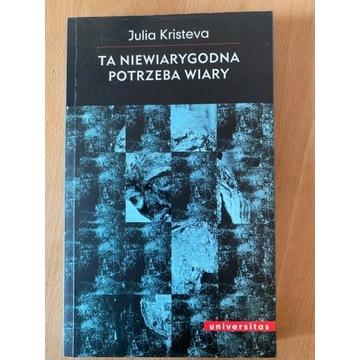 Ta niewiarygodna potrzeba wiary - Julia Kristeva