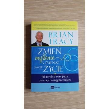 Zmień myślenie, a zmienisz swoje życie Brian Tracy